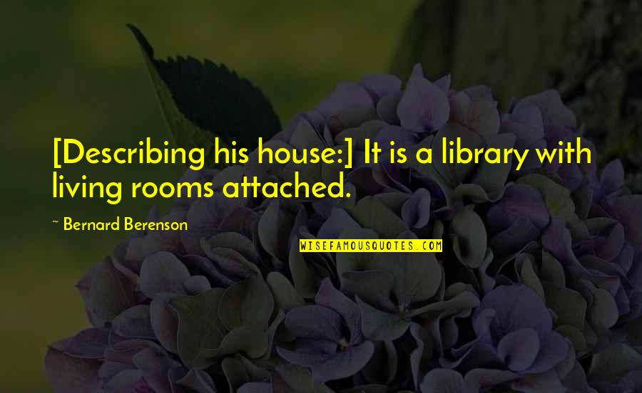 Rooms In A House Quotes By Bernard Berenson: [Describing his house:] It is a library with