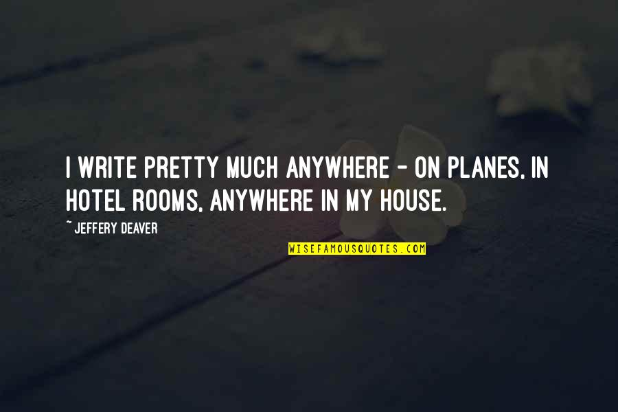Rooms In A House Quotes By Jeffery Deaver: I write pretty much anywhere - on planes,