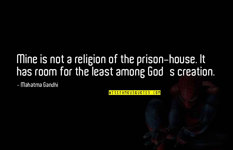 Rooms In A House Quotes By Mahatma Gandhi: Mine is not a religion of the prison-house.