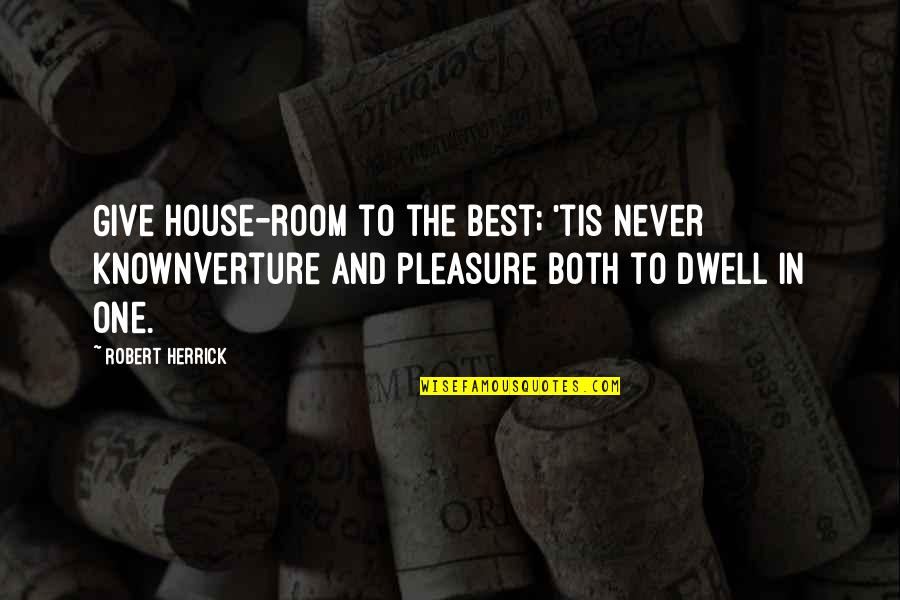 Rooms In A House Quotes By Robert Herrick: Give house-room to the best; 'tis never knownVerture