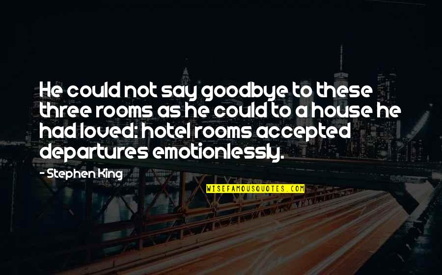 Rooms In A House Quotes By Stephen King: He could not say goodbye to these three