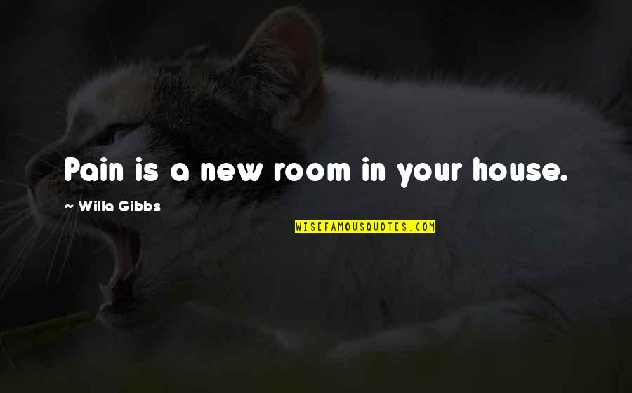 Rooms In A House Quotes By Willa Gibbs: Pain is a new room in your house.