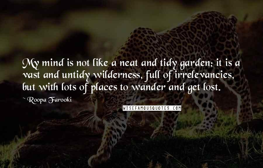 Roopa Farooki quotes: My mind is not like a neat and tidy garden; it is a vast and untidy wilderness, full of irrelevancies, but with lots of places to wander and get lost.
