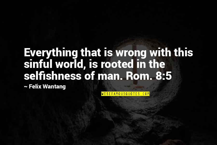 Rooted In God Quotes By Felix Wantang: Everything that is wrong with this sinful world,