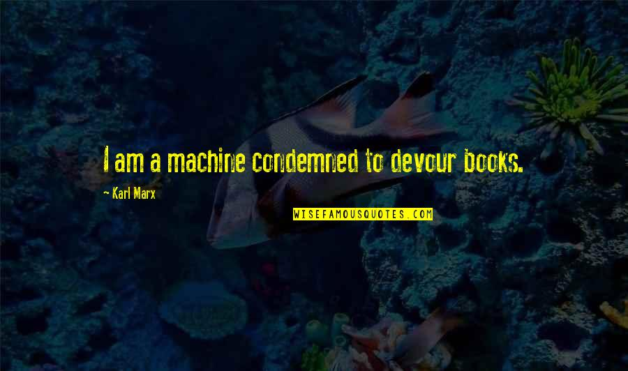 Rooted In God Quotes By Karl Marx: I am a machine condemned to devour books.
