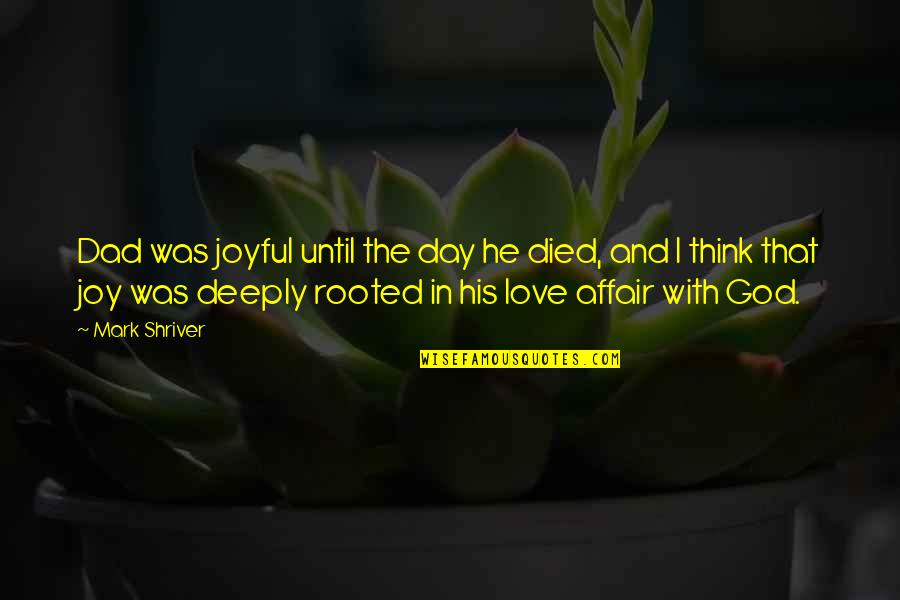 Rooted In God Quotes By Mark Shriver: Dad was joyful until the day he died,