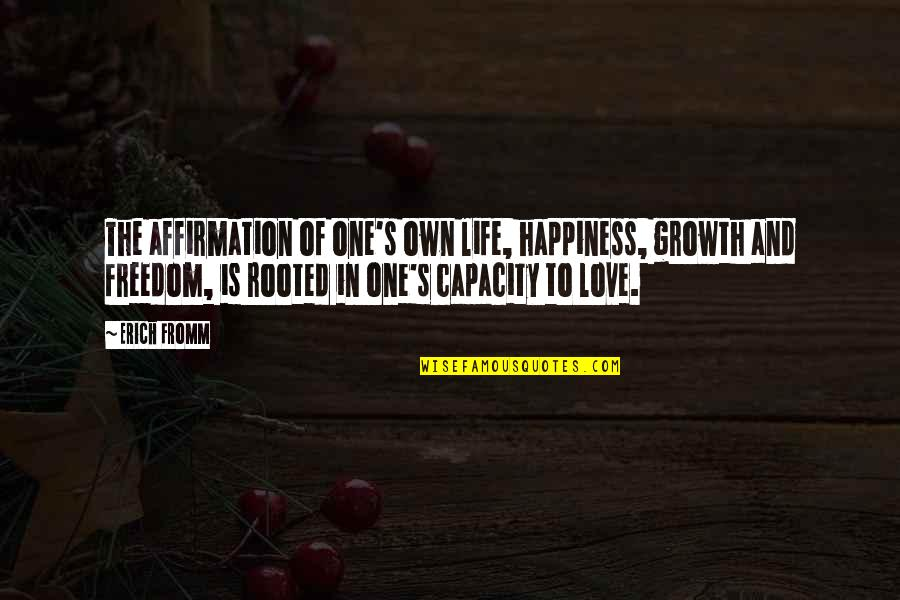 Rooted In Love Quotes By Erich Fromm: The affirmation of one's own life, happiness, growth