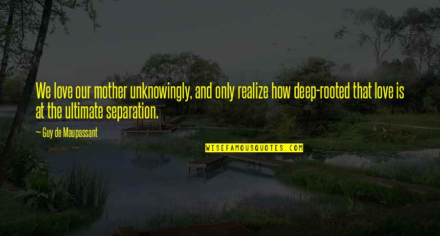 Rooted In Love Quotes By Guy De Maupassant: We love our mother unknowingly, and only realize