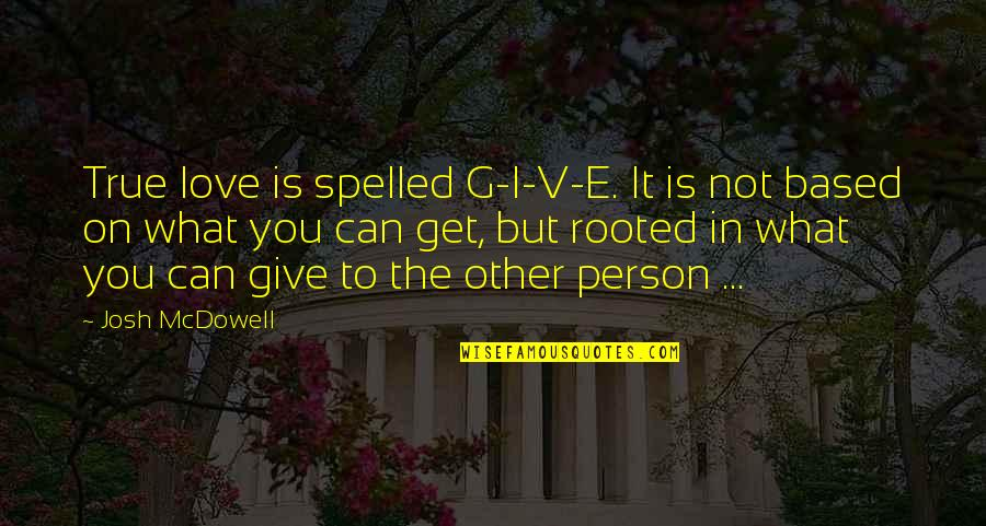 Rooted In Love Quotes By Josh McDowell: True love is spelled G-I-V-E. It is not