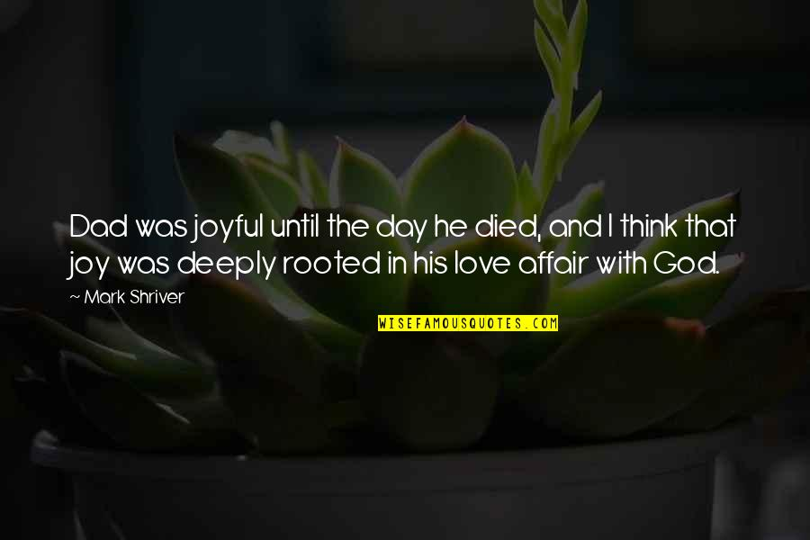 Rooted In Love Quotes By Mark Shriver: Dad was joyful until the day he died,