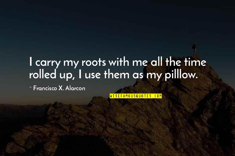 Roots And Family Quotes By Francisco X. Alarcon: I carry my roots with me all the
