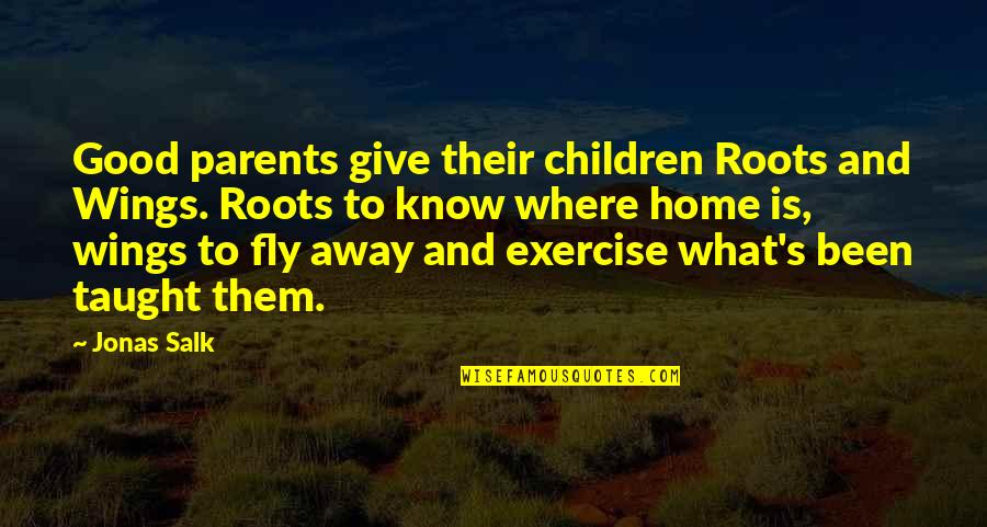 Roots And Family Quotes By Jonas Salk: Good parents give their children Roots and Wings.