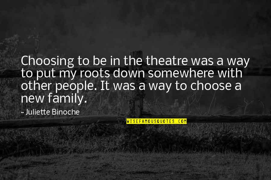 Roots And Family Quotes By Juliette Binoche: Choosing to be in the theatre was a