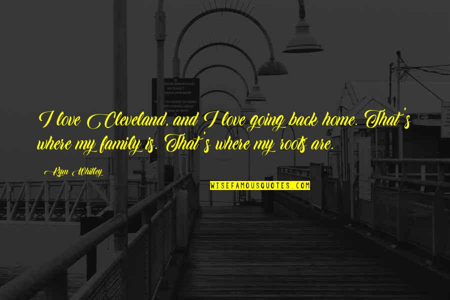 Roots And Family Quotes By Kym Whitley: I love Cleveland, and I love going back