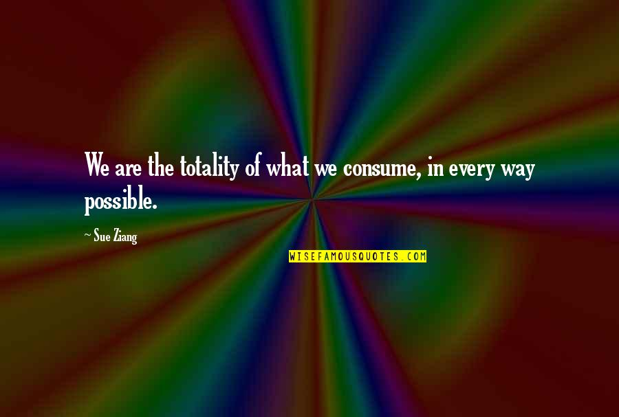 Roots Of Coincidence Quotes By Sue Ziang: We are the totality of what we consume,