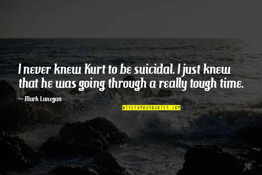 Ropes Course Quotes By Mark Lanegan: I never knew Kurt to be suicidal. I