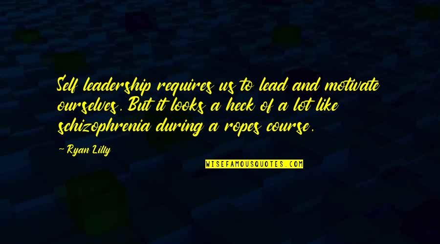 Ropes Course Quotes By Ryan Lilly: Self leadership requires us to lead and motivate