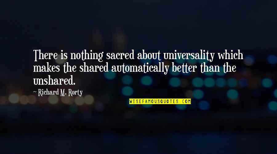 Rorty Quotes By Richard M. Rorty: There is nothing sacred about universality which makes
