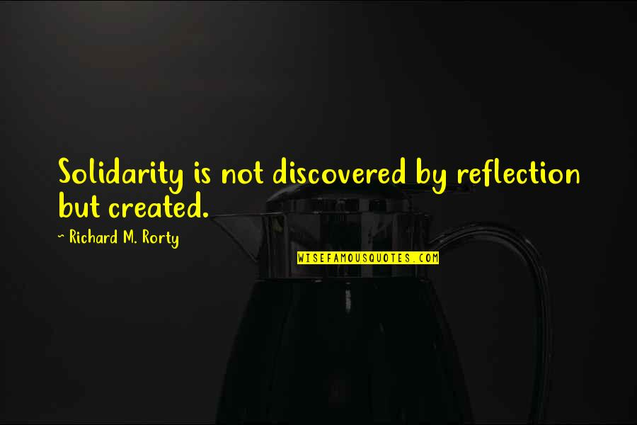 Rorty Quotes By Richard M. Rorty: Solidarity is not discovered by reflection but created.