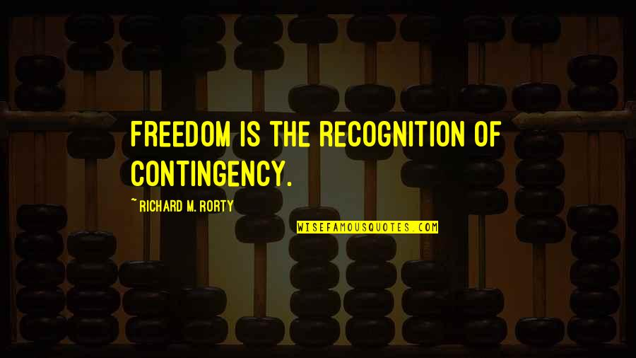 Rorty Quotes By Richard M. Rorty: Freedom is the recognition of contingency.