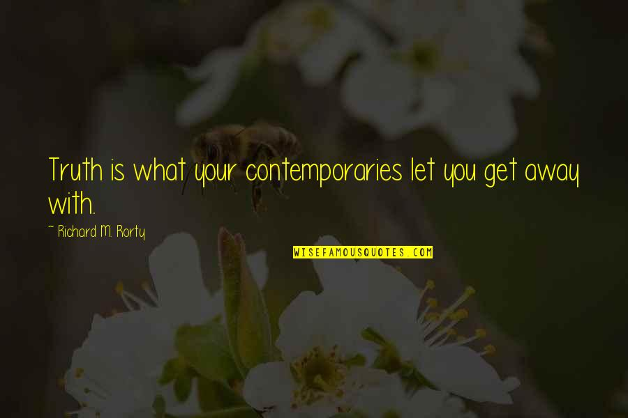 Rorty Quotes By Richard M. Rorty: Truth is what your contemporaries let you get