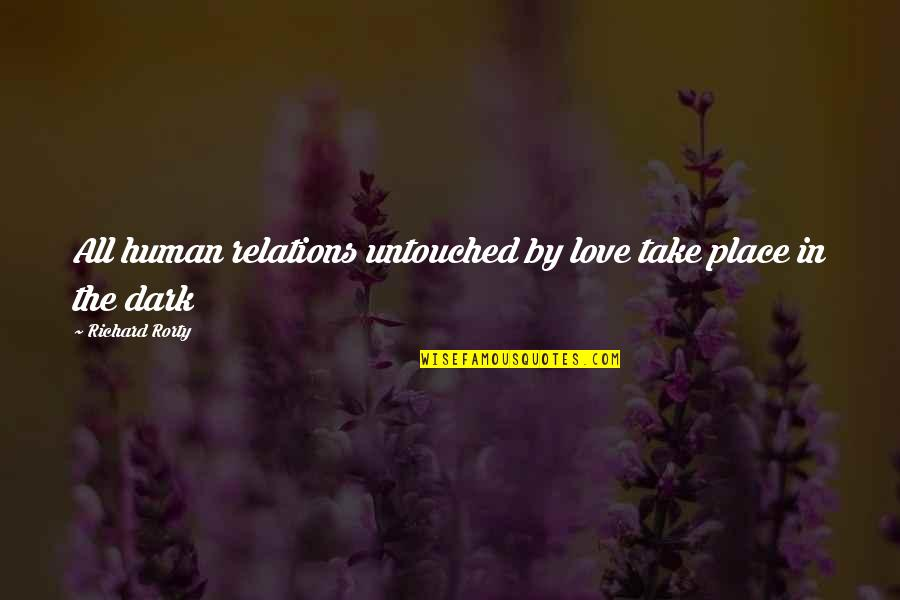 Rorty Quotes By Richard Rorty: All human relations untouched by love take place