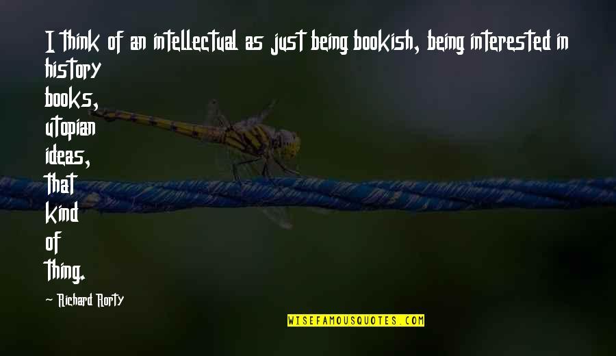 Rorty Quotes By Richard Rorty: I think of an intellectual as just being