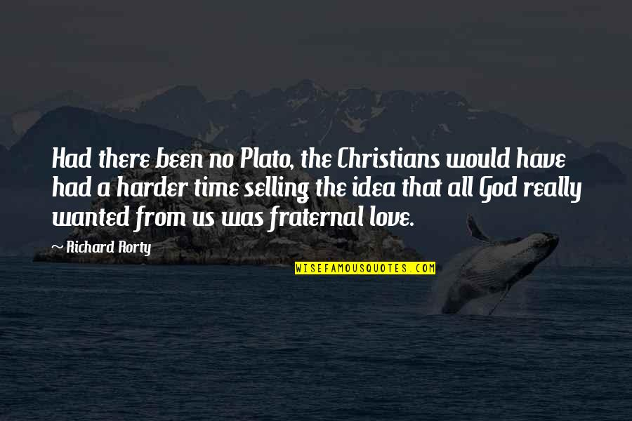 Rorty Quotes By Richard Rorty: Had there been no Plato, the Christians would