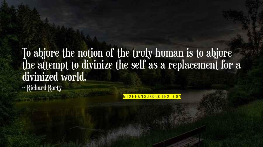 Rorty Quotes By Richard Rorty: To abjure the notion of the truly human