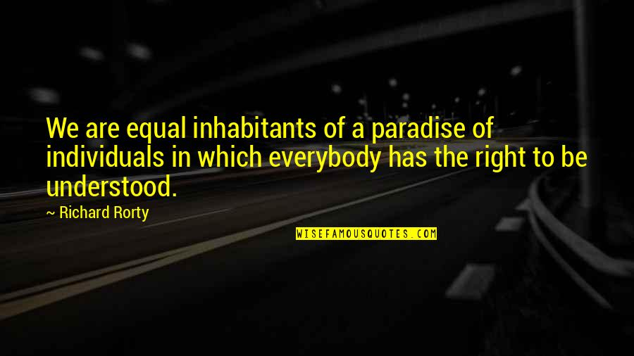 Rorty Quotes By Richard Rorty: We are equal inhabitants of a paradise of