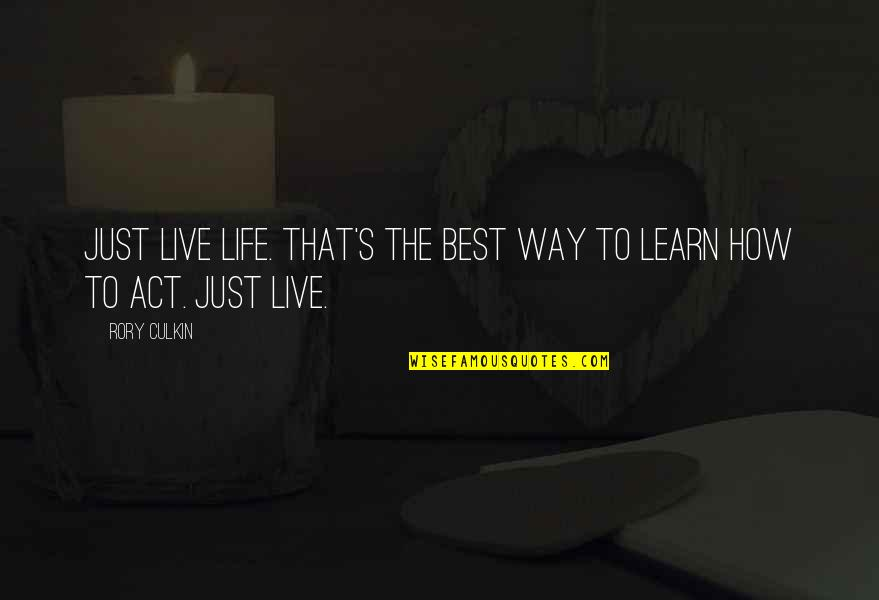 Rory Culkin Quotes By Rory Culkin: Just live life. That's the best way to