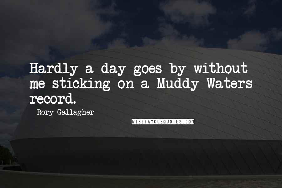 Rory Gallagher quotes: Hardly a day goes by without me sticking on a Muddy Waters record.