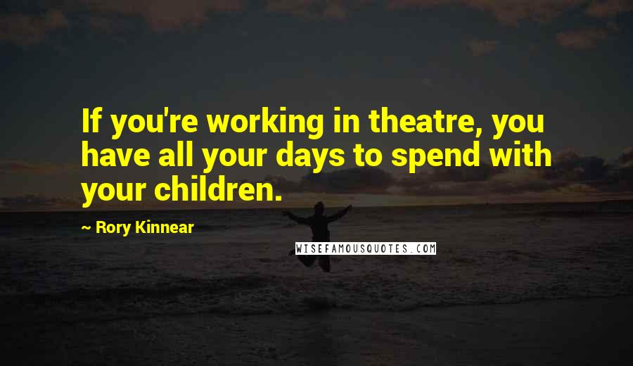Rory Kinnear quotes: If you're working in theatre, you have all your days to spend with your children.