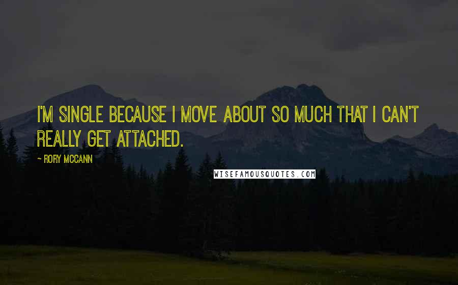 Rory McCann quotes: I'm single because I move about so much that I can't really get attached.