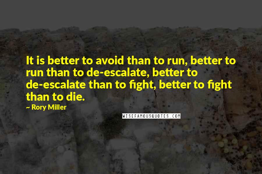 Rory Miller quotes: It is better to avoid than to run, better to run than to de-escalate, better to de-escalate than to fight, better to fight than to die.