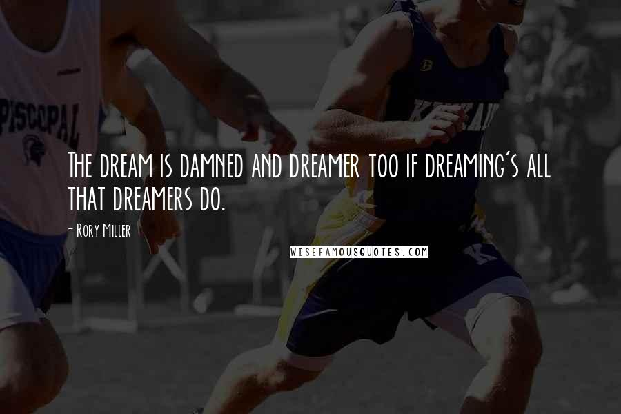 Rory Miller quotes: The dream is damned and dreamer too if dreaming's all that dreamers do.