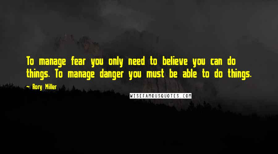 Rory Miller quotes: To manage fear you only need to believe you can do things. To manage danger you must be able to do things.