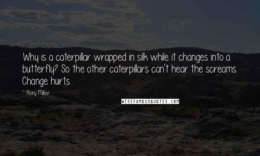 Rory Miller quotes: Why is a caterpillar wrapped in silk while it changes into a butterfly? So the other caterpillars can't hear the screams. Change hurts
