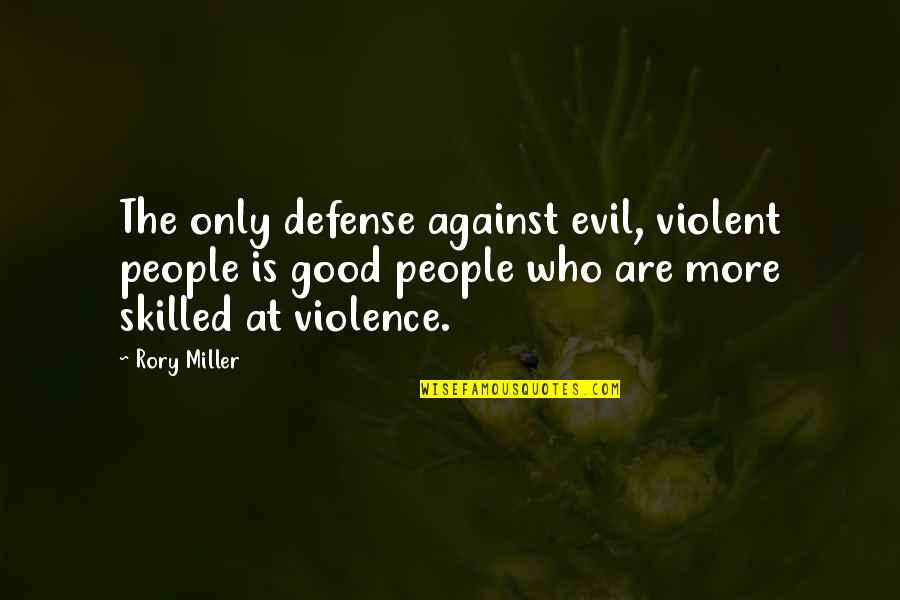 Rory Miller Quotes By Rory Miller: The only defense against evil, violent people is