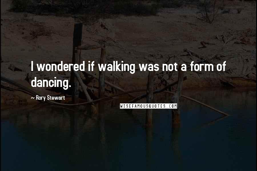 Rory Stewart quotes: I wondered if walking was not a form of dancing.