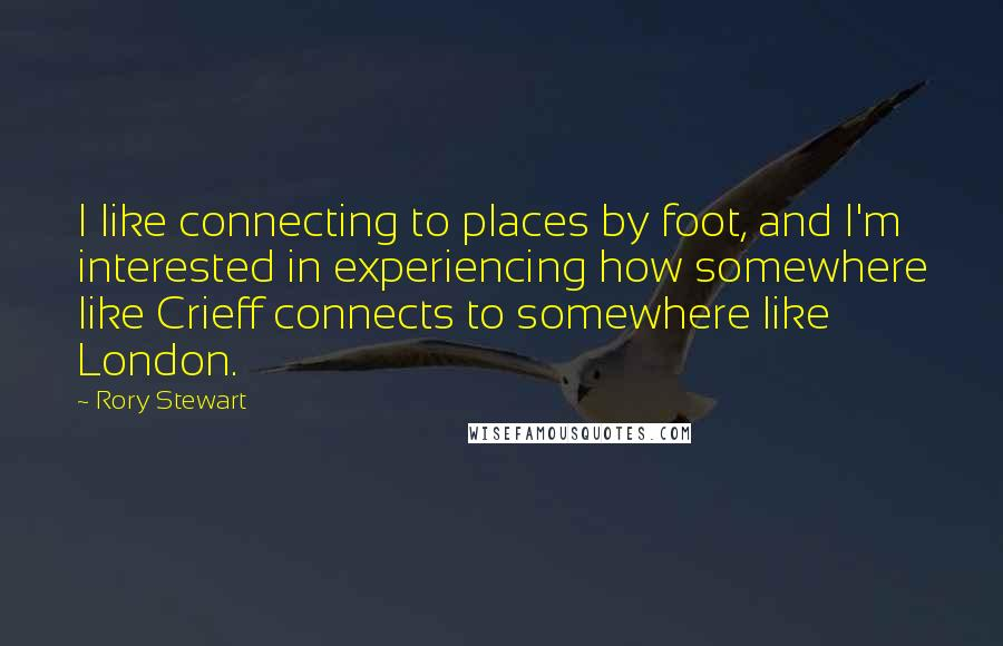 Rory Stewart quotes: I like connecting to places by foot, and I'm interested in experiencing how somewhere like Crieff connects to somewhere like London.