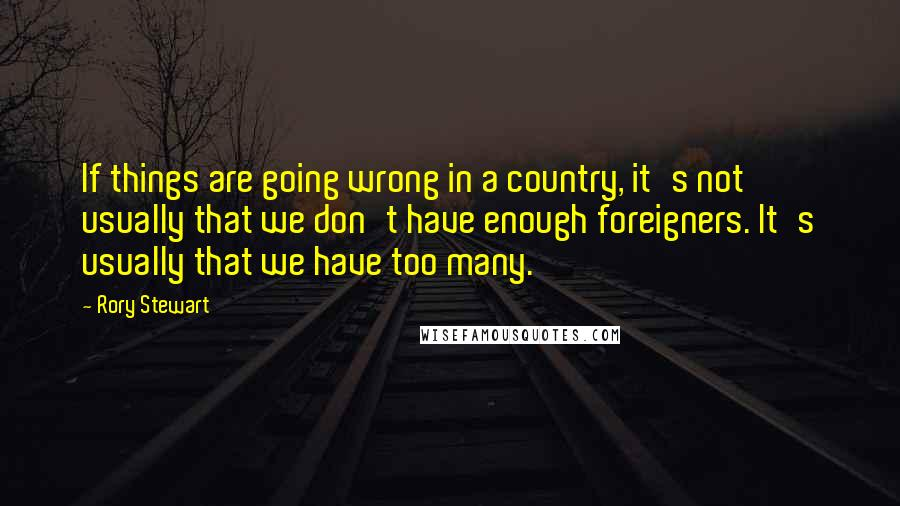 Rory Stewart quotes: If things are going wrong in a country, it's not usually that we don't have enough foreigners. It's usually that we have too many.