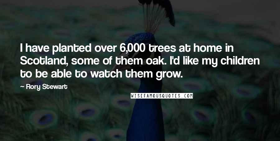 Rory Stewart quotes: I have planted over 6,000 trees at home in Scotland, some of them oak. I'd like my children to be able to watch them grow.