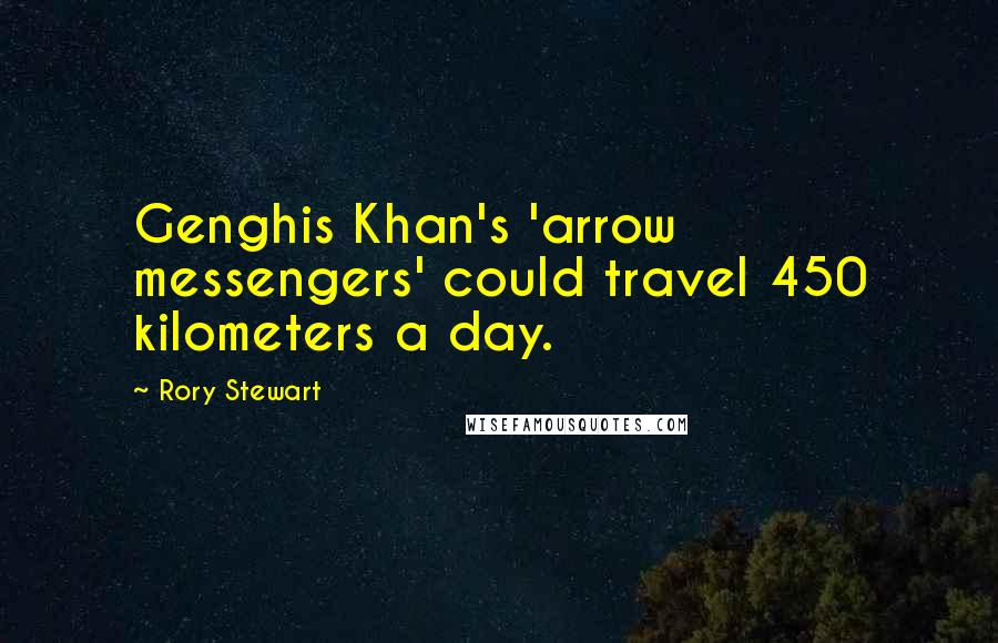 Rory Stewart quotes: Genghis Khan's 'arrow messengers' could travel 450 kilometers a day.