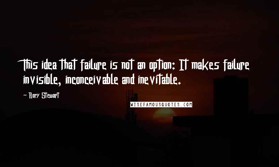 Rory Stewart quotes: This idea that failure is not an option: It makes failure invisible, inconceivable and inevitable.