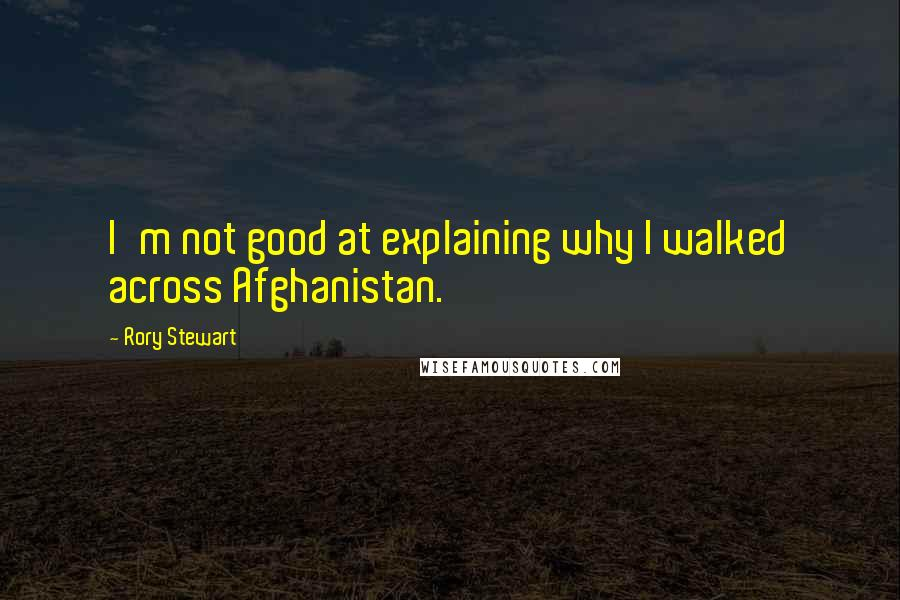 Rory Stewart quotes: I'm not good at explaining why I walked across Afghanistan.