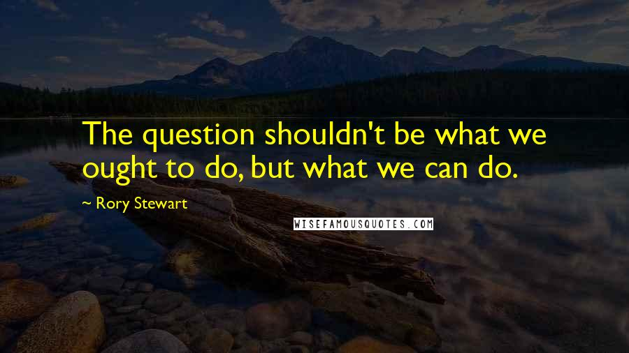 Rory Stewart quotes: The question shouldn't be what we ought to do, but what we can do.