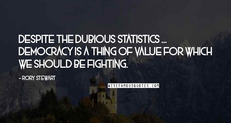 Rory Stewart quotes: Despite the dubious statistics ... democracy is a thing of value for which we should be fighting.