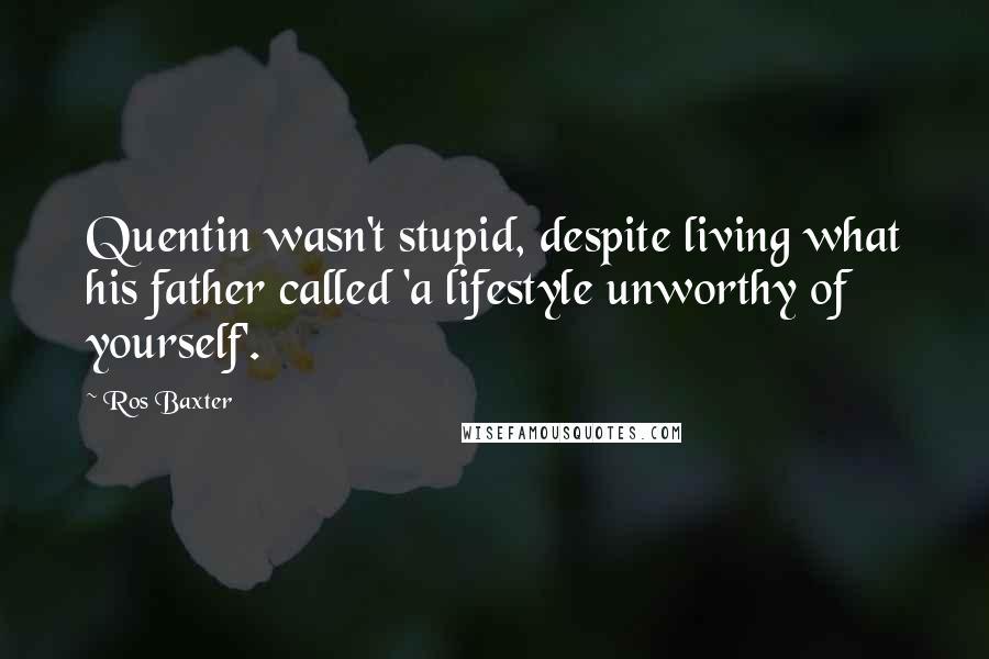 Ros Baxter quotes: Quentin wasn't stupid, despite living what his father called 'a lifestyle unworthy of yourself'.