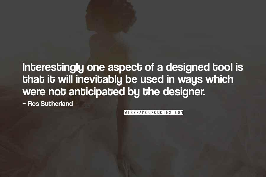 Ros Sutherland quotes: Interestingly one aspect of a designed tool is that it will inevitably be used in ways which were not anticipated by the designer.